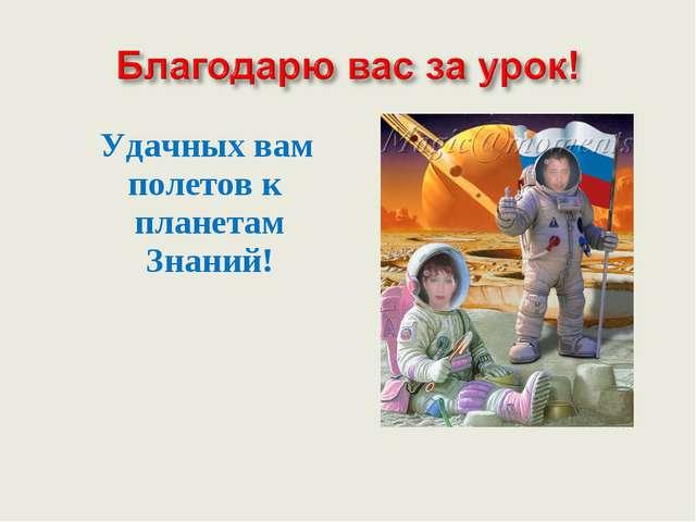 Удачных вам полетов к планетам Знаний!