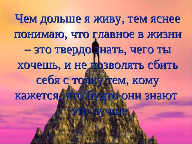 Чем дольше я живу, тем яснее понимаю, что главное в жизни – это твердо знать,...