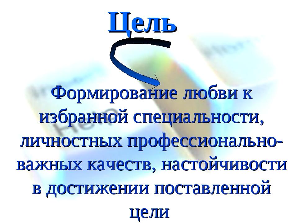 Цель Формирование любви к избранной специальности, личностных профессионально...