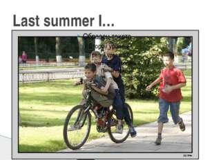 Last summer I…