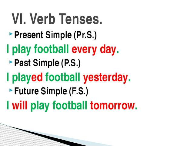 Present Simple (Pr.S.) I play football every day. Past Simple (P.S.) I played...