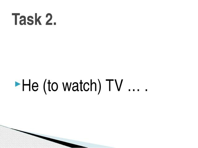 He (to watch) TV … . Task 2.