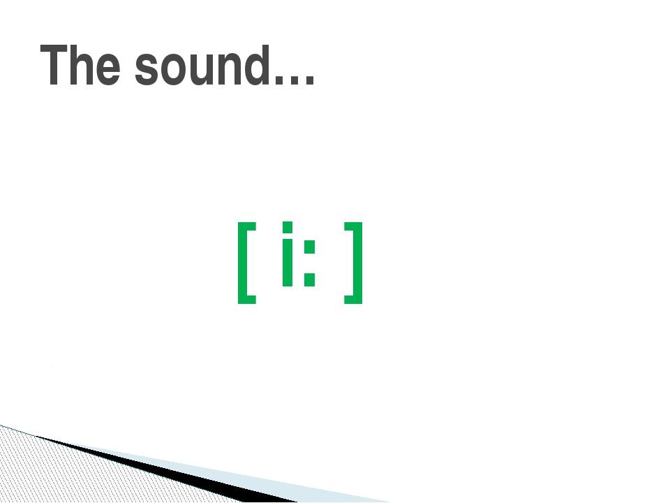 The sound… [ i: ]