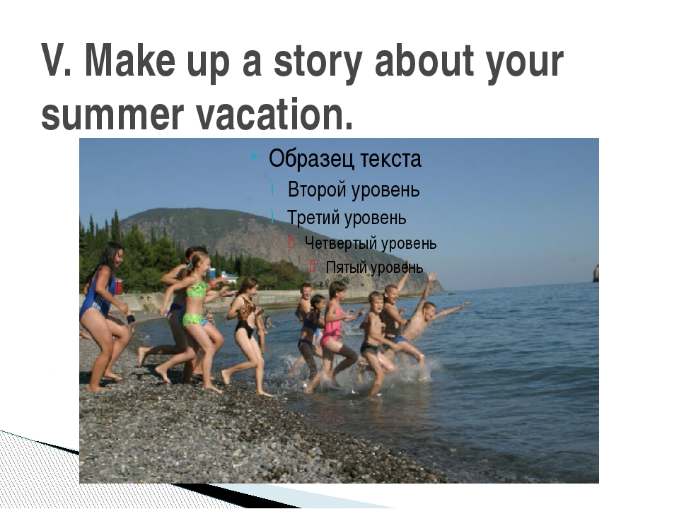 V. Make up a story about your summer vacation.