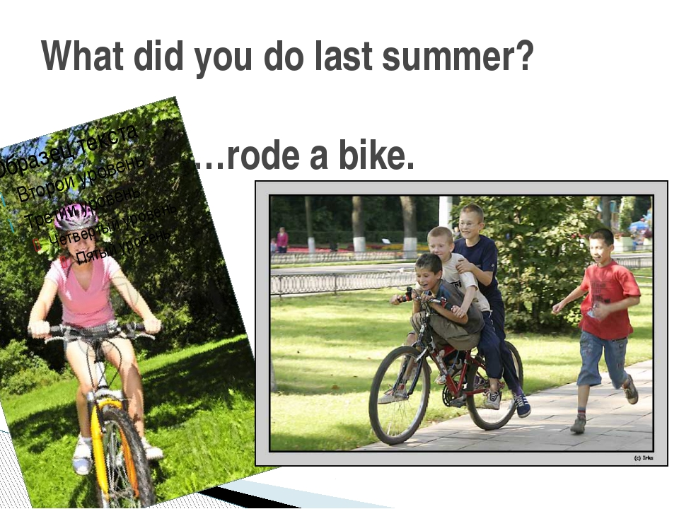 What did you do last summer? …rode a bike.