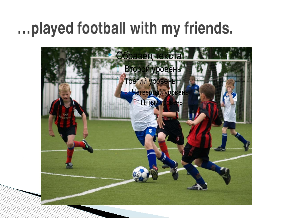 …played football with my friends.