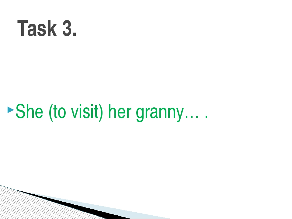 She (to visit) her granny… . Task 3.