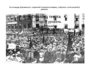 На площади Дзержинского, озаренной пламенем пожарищ, собрались сотни юношей и