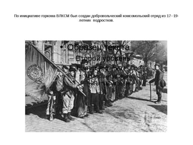 По инициативе горкома ВЛКСМ был создан добровольческий комсомольский отряд из...