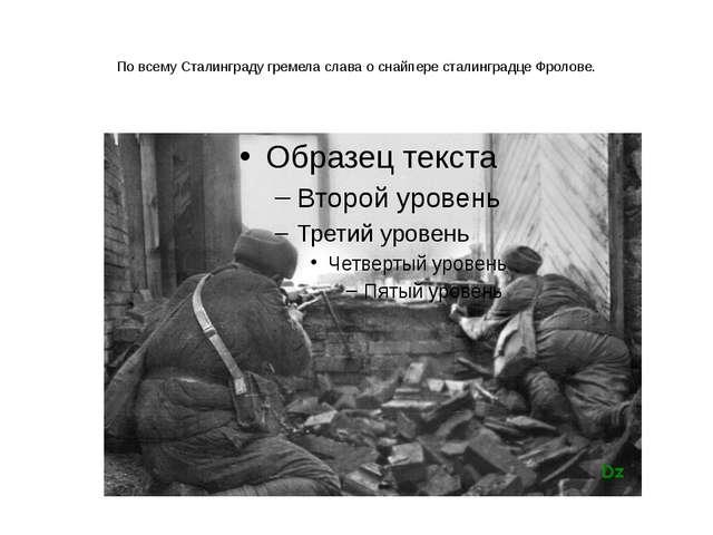 По всему Сталинграду гремела слава о снайпере сталинградце Фролове.