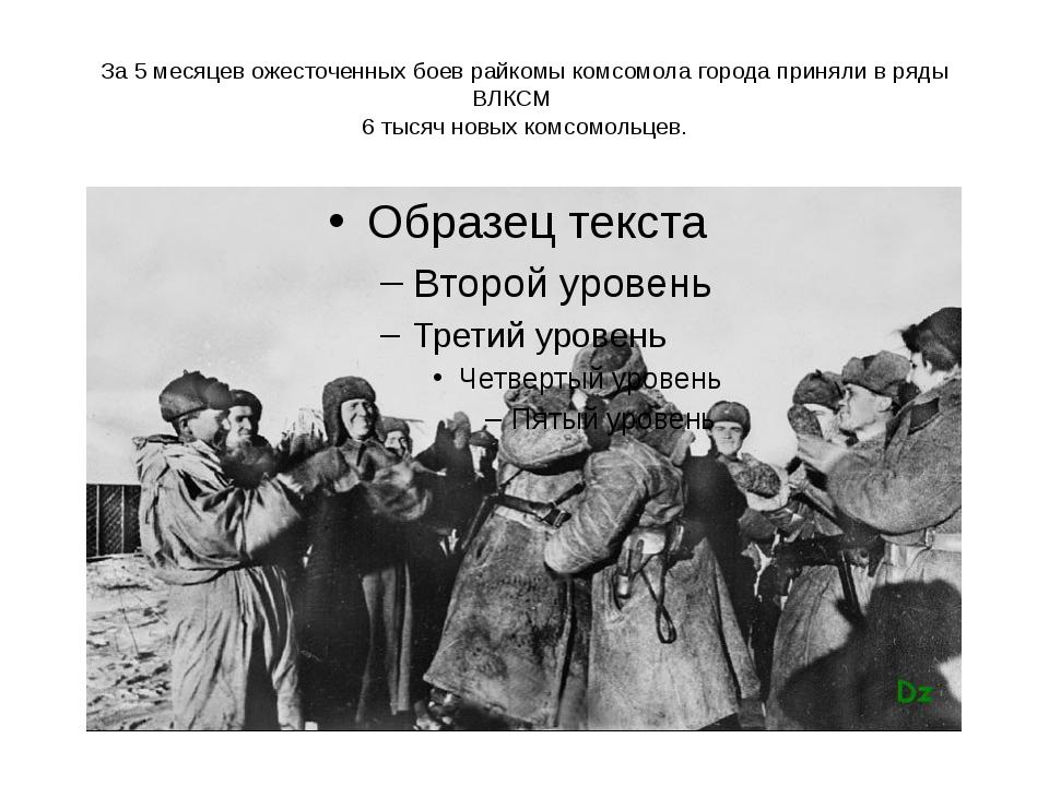 За 5 месяцев ожесточенных боев райкомы комсомола города приняли в ряды ВЛКСМ...