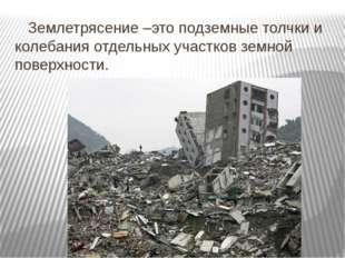 Землетрясение –это подземные толчки и колебания отдельных участков земной по