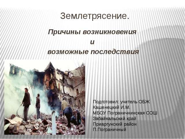 Землетрясение. Причины возникновения и возможные последствия Подготовил: учи...