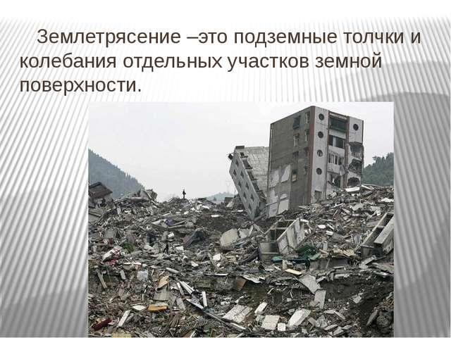 Землетрясение –это подземные толчки и колебания отдельных участков земной по...