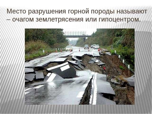 Место разрушения горной породы называют – очагом землетрясения или гипоцентром.