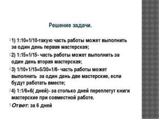 Решение задачи. 1) 1:10=1/10-такую часть работы может выполнить за один день