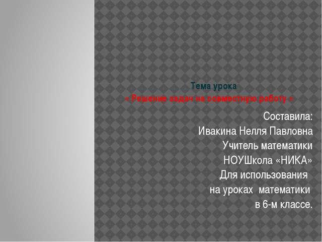 Тема урока « Решение задач на совместную работу » Составила: Ивакина Нелля П...