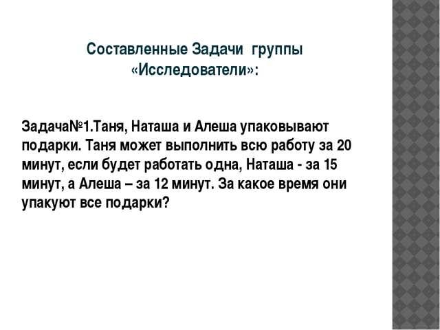 Составленные Задачи группы «Исследователи»: Задача№1.Таня, Наташа и Алеша упа...
