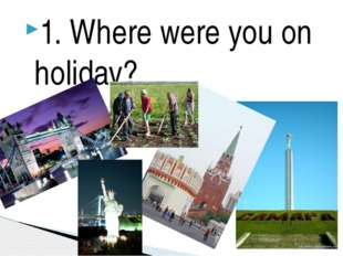 1. Where were you on holiday?