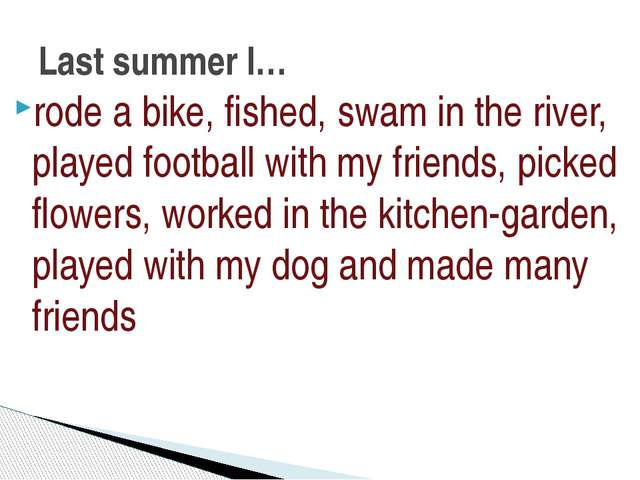 rode a bike, fished, swam in the river, played football with my friends, pick...