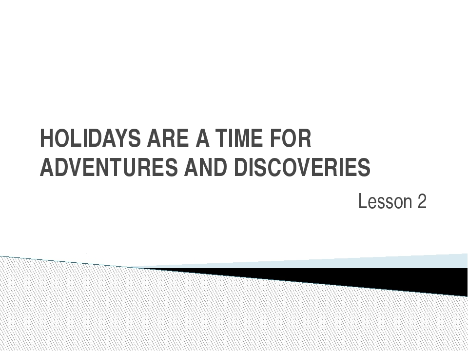 HOLIDAYS ARE A TIME FOR ADVENTURES AND DISCOVERIES Lesson 2