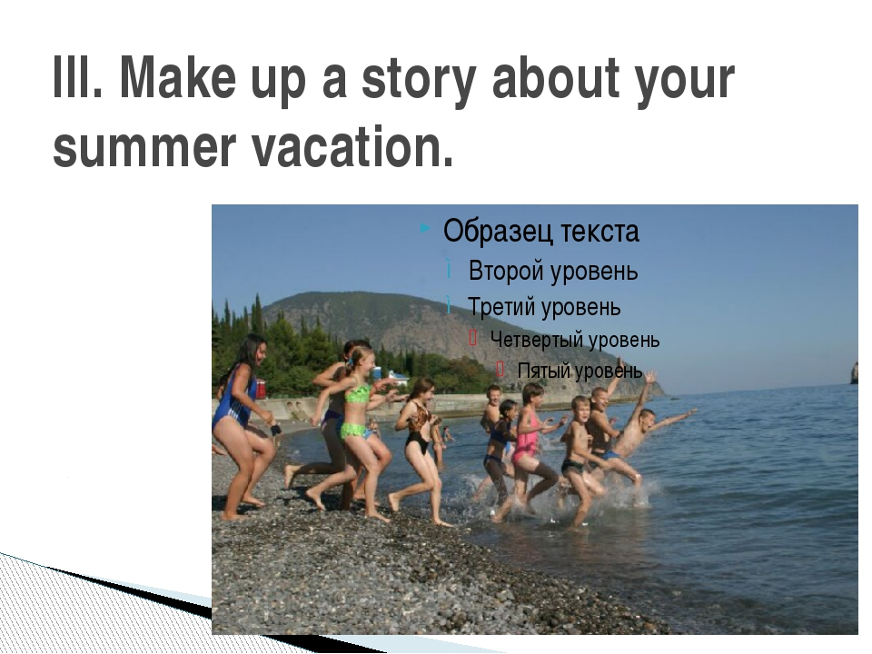 III. Make up a story about your summer vacation.