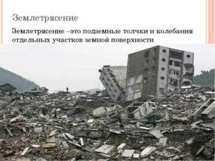 Землетрясение Землетрясение –это подземные толчки и колебания отдельных участ