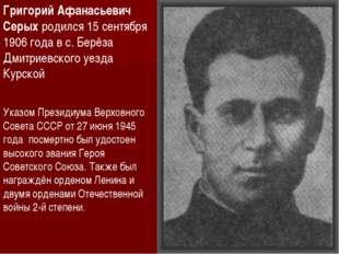 Григорий Афанасьевич Серых родился 15 сентября 1906 года в с. Берёза Дмитриев