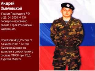 Андрей Хмелевской Указом Президента РФ от26. 04. 2000 № 734 посмертно присвое