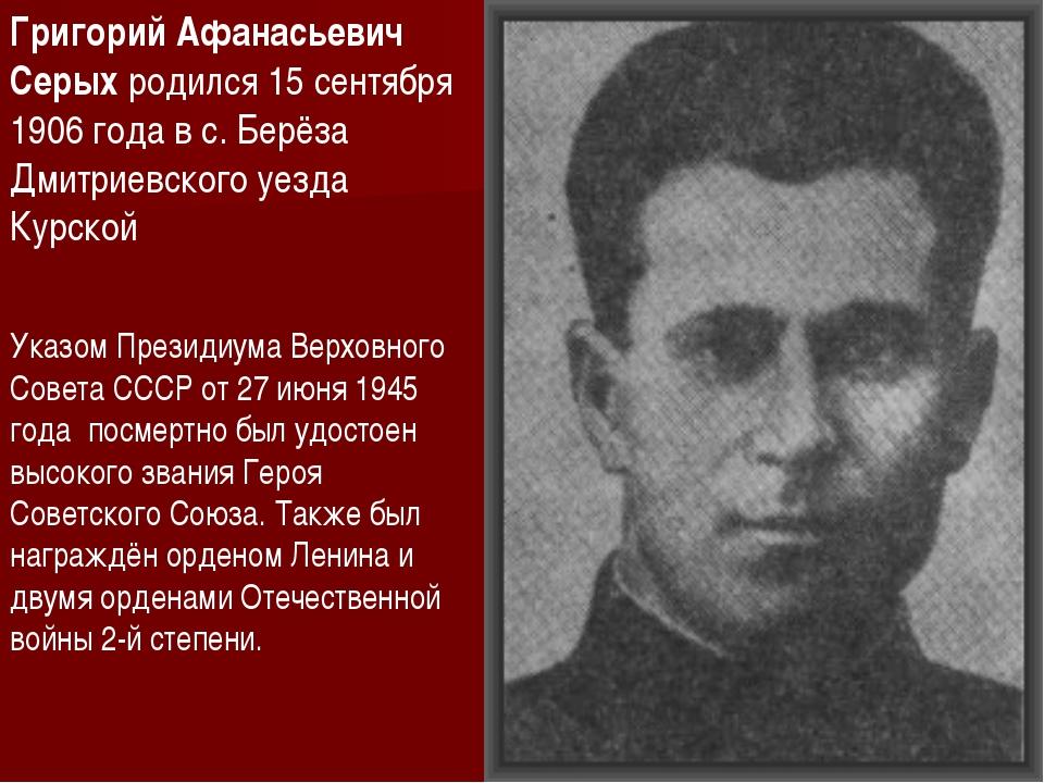 Григорий Афанасьевич Серых родился 15 сентября 1906 года в с. Берёза Дмитриев...