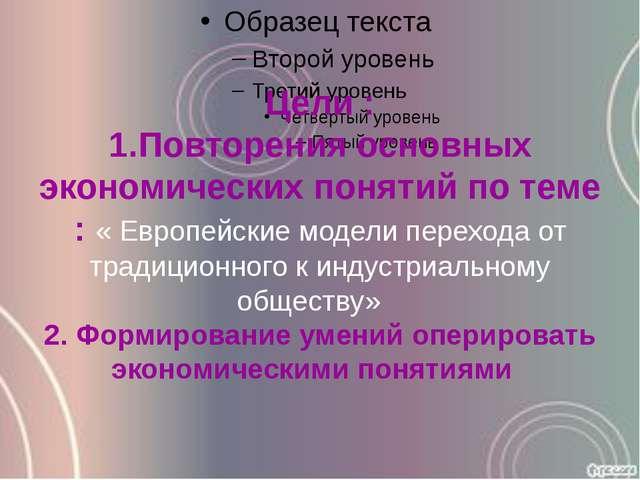 Цели : 1.Повторения основных экономических понятий по теме : « Европейские мо...
