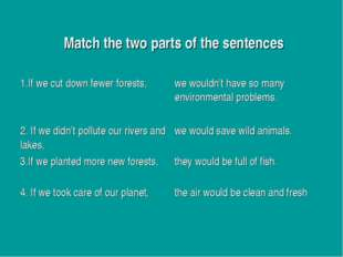 Match the two parts of the sentences 1.If we cut down fewer forests,we woul