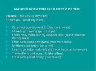 Give advice to your friend as it is shown in the model Example.: I feel very