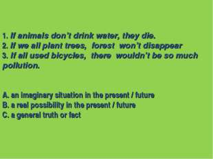 1. If animals don't drink water, they die. 2. If we all plant trees, forest w