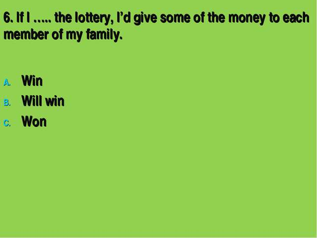 6. If I ….. the lottery, I'd give some of the money to each member of my fami...