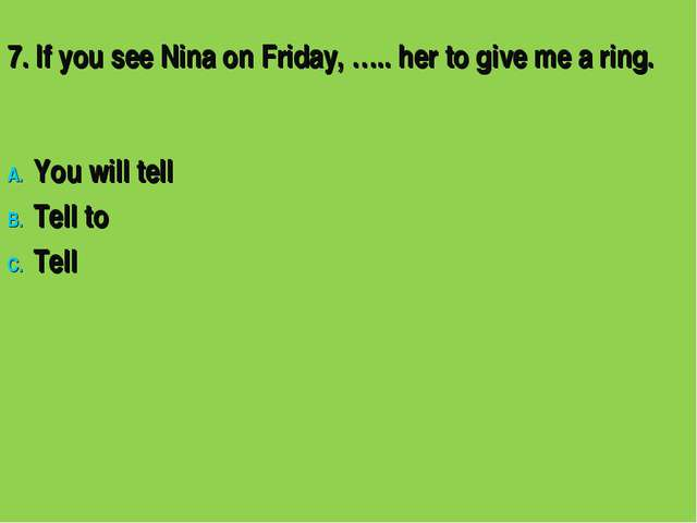 7. If you see Nina on Friday, ….. her to give me a ring. You will tell Tell t...