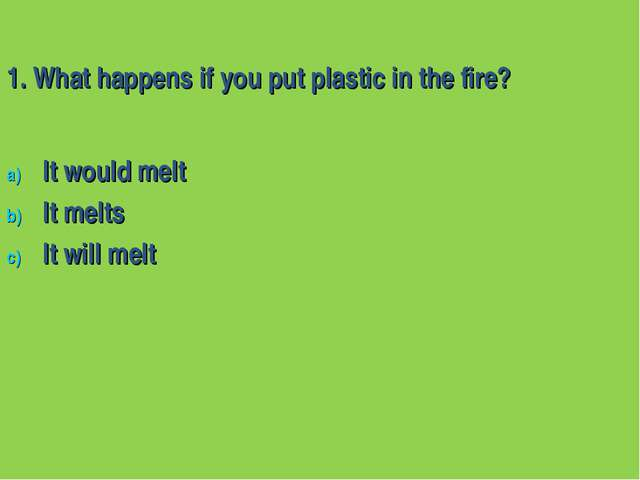 1. What happens if you put plastic in the fire? It would melt It melts It wil...
