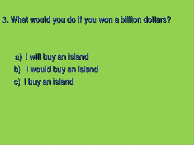 3. What would you do if you won a billion dollars? a) I will buy an island b)...