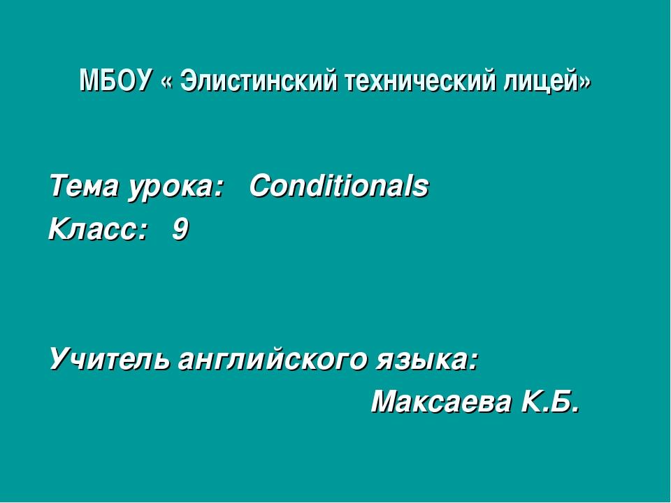 МБОУ « Элистинский технический лицей» Тема урока: Conditionals Класс: 9 Учите...