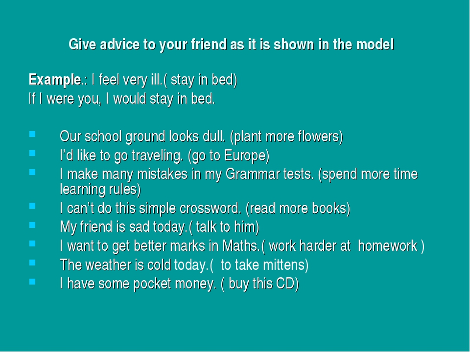 Give advice to your friend as it is shown in the model Example.: I feel very...