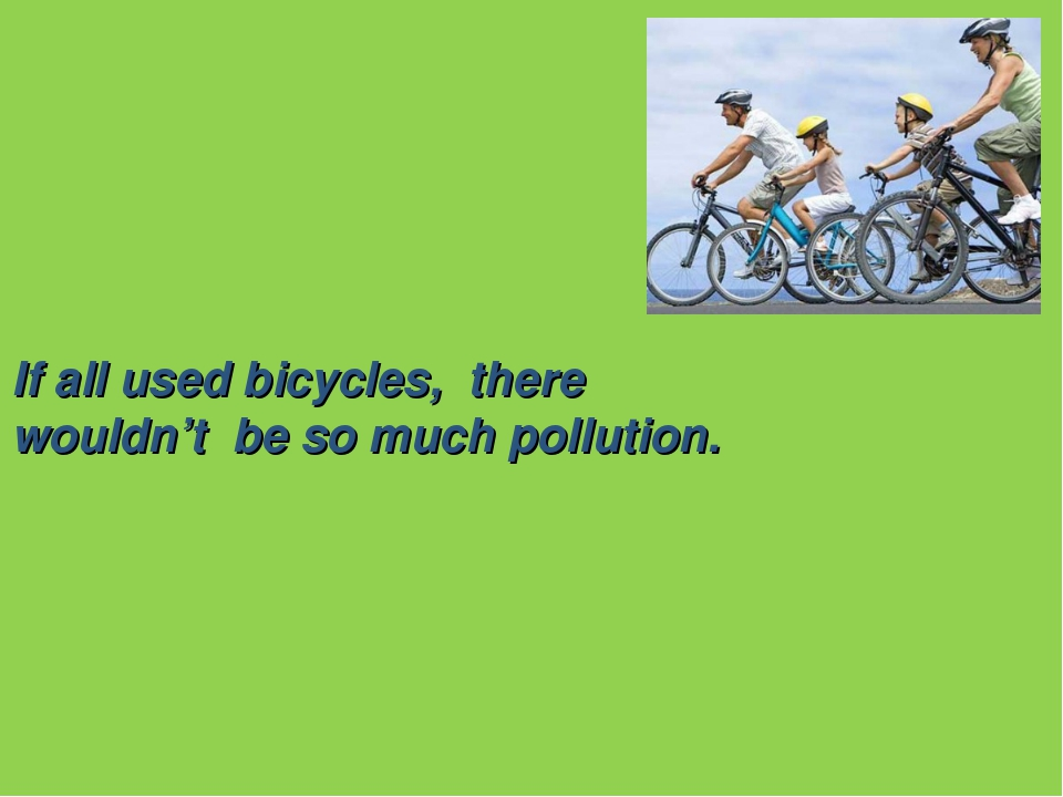 If all used bicycles, there wouldn't be so much pollution.