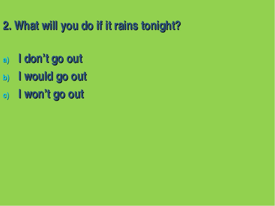 2. What will you do if it rains tonight? I don't go out I would go out I won'...