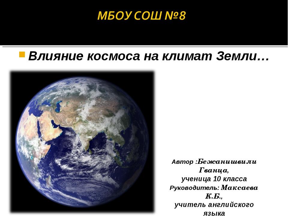 Влияние космоса на климат Земли… Автор :Бежанишвили Гванца, ученица 10 класса...
