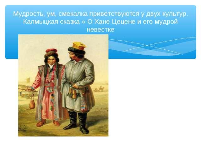 Мудрость, ум, смекалка приветствуются у двух культур. Калмыцкая сказка « О Ха...
