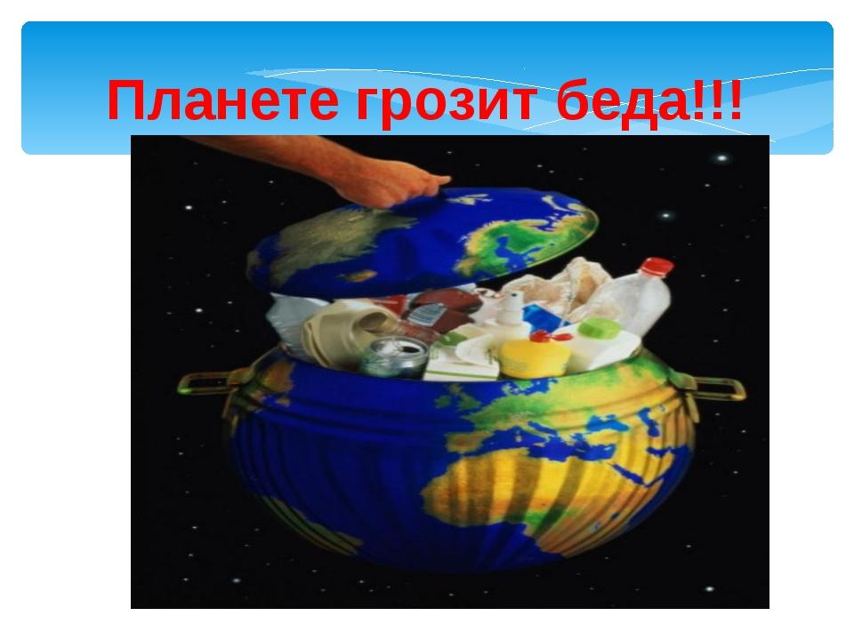 Планете грозит беда!!!