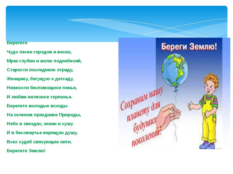 Берегите Чудо песен городов и весен, Мрак глубин и волю поднебесий, Старости...