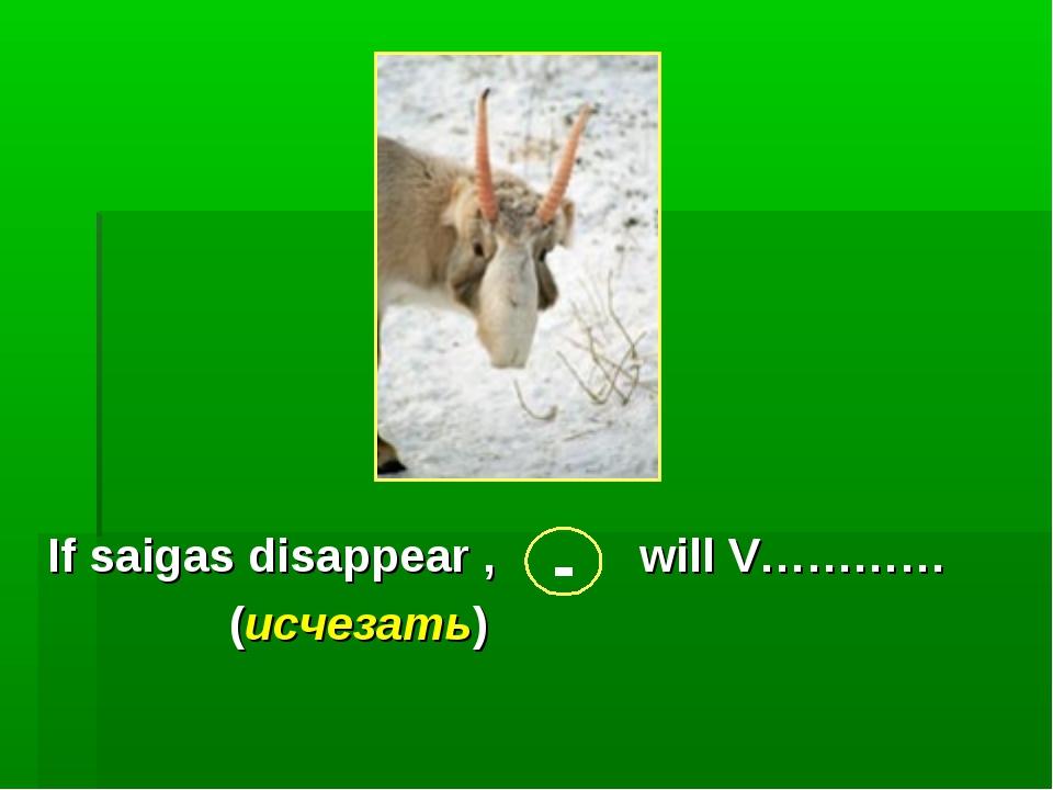 If saigas disappear , will V………… (исчезать) -