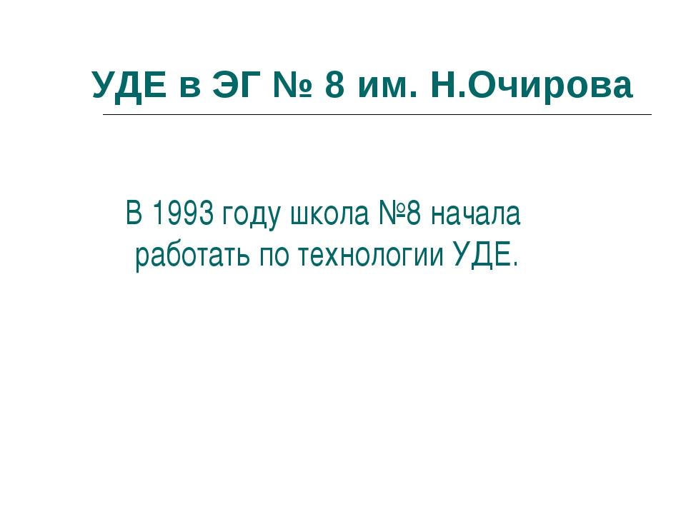 УДЕ в ЭГ № 8 им. Н.Очирова В 1993 году школа №8 начала работать по технологии...