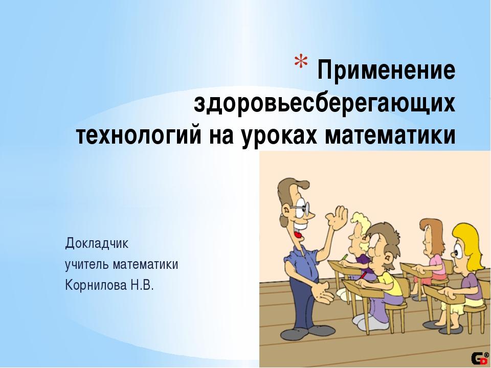 Докладчик учитель математики Корнилова Н.В. Применение здоровьесберегающих те...