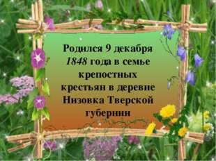 Родился 9 декабря 1848 года в семье крепостных крестьян в деревне Низовка Тве